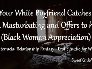 [M4F] Your white BF catches you Masturbating and offers to help - Erotic Audio for Black Women