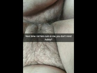 I let him creampie my fertile pussy next time. You don't mind, hubby? [Cuckold.Snapchat]